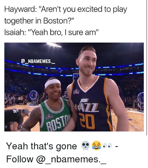 "Memes, Yeah, and Boston: Hayward: ""Aren't you excited to play  together in Boston?""  Isaiah: ""Yeah bro, I sure am""  @_ABAMEMEs.一  AZZ Yeah that's gone 💀😂👀 - Follow @_nbamemes._"