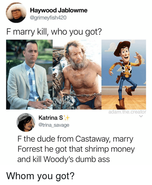 castaway: Haywood Jablowme  @grimeyfish420  F marry kill, who you got?  adam.the.creator  Katina s  @trina_savage  F the dude from Castaway, marry  Forrest he got that shrimp money  and kill Woody's dumb ass Whom you got?