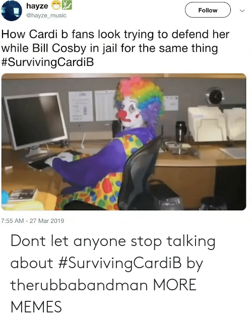 cosby: hayze  @hayze_music  Follow  How Cardi b fans look trying to defend her  while Bill Cosby in jail for the same thing  #SurvivingCardiB  7:55 AM- 27 Mar 2019 Dont let anyone stop talking about #SurvivingCardiB by therubbabandman MORE MEMES