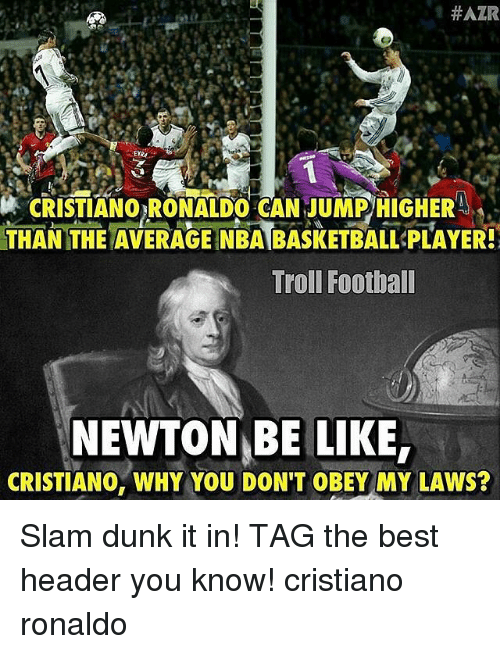 Basketball, Be Like, and Cristiano Ronaldo: HAZR  CRISTIANORONALDO CAN JUMPHIGHER  THAN THE AVERAGE NBA BASKETBALL PLAYER!  Troll Football  NEWTON BE LIKE,  CRISTIANO, WHY YOU DON'T OBEY MY LAWS? Slam dunk it in! TAG the best header you know! cristiano ronaldo