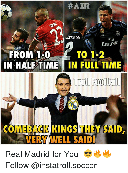 Football, Memes, and Real Madrid: HAZR  Fly  Emirano  FROM 1-0  TO 1-2,  IN HALF TIME  IN FULL TIME  Troll Football  COMEBACK KINGSTHEY SAID,  VERY WELL SAID! Real Madrid for You! 😎🔥🔥Follow @instatroll.soccer