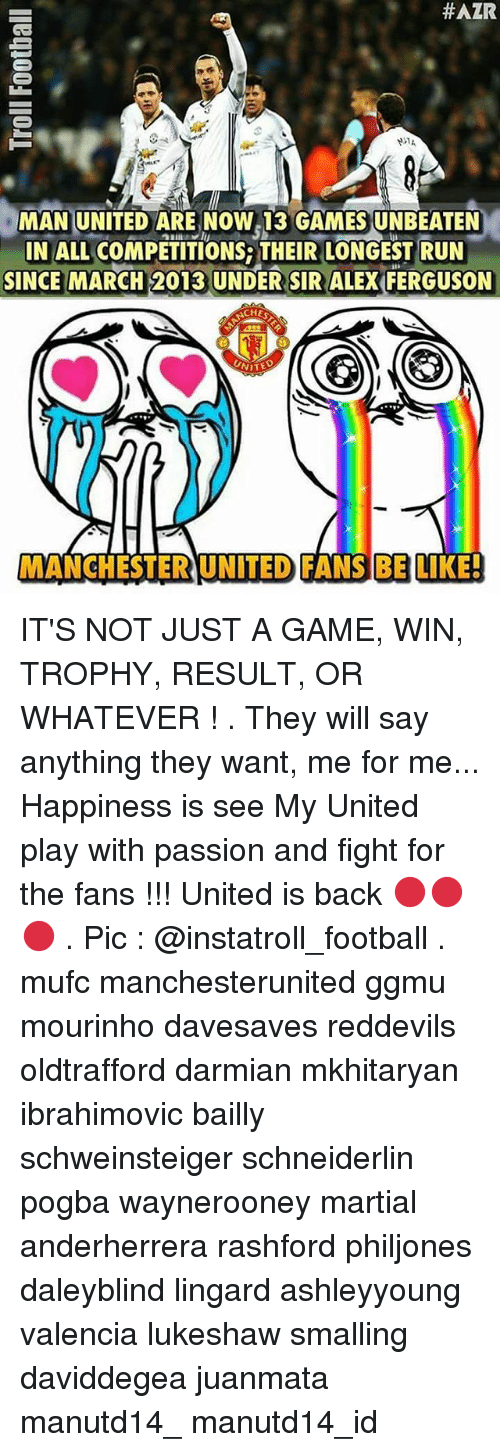 Memes, Manchester United, and Ferguson: HAZR  MAN UNITED ARE NOW 13 GAMESUNBEATEN  IN ALL COMPETITIONS THEIR LONGEST RUN  SINCE MARCH 2013 UNDER SIR ALEX FERGUSON  ACHES  GO GO  UNITE  MANCHESTER UNITED FANSBE LIKE! IT'S NOT JUST A GAME, WIN, TROPHY, RESULT, OR WHATEVER ! . They will say anything they want, me for me... Happiness is see My United play with passion and fight for the fans !!! United is back 🔴🔴🔴 . Pic : @instatroll_football . mufc manchesterunited ggmu mourinho davesaves reddevils oldtrafford darmian mkhitaryan ibrahimovic bailly schweinsteiger schneiderlin pogba waynerooney martial anderherrera rashford philjones daleyblind lingard ashleyyoung valencia lukeshaw smalling daviddegea juanmata manutd14_ manutd14_id