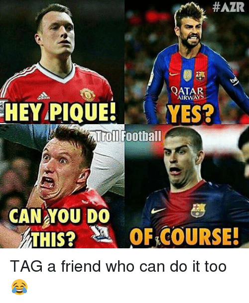 Memes, 🤖, and Trolls: HAZR  QATAR  AIRWAYS  HEY PIQUE!  YES?  Troll Football  CAN YOU DO  ATHIS? SA OF COURSE! TAG a friend who can do it too 😂