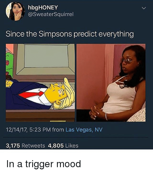 las vegas nv: hbgHONEY  @SweaterSquirrel  Since the Simpsons predict everything  12/14/17, 5:23 PM from Las Vegas, NV  3,175 Retweets 4,805 Likes In a trigger mood