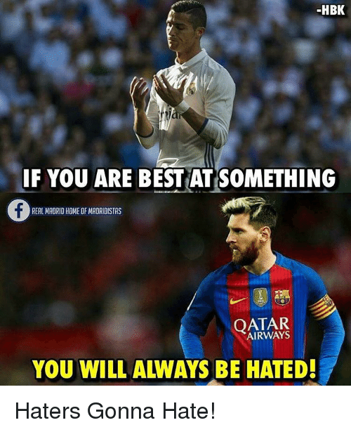Hater Gonna Hate: HBK  IF YOU ARE BEST ATSOMETHING  REAL MADRID HOME OF MADRIDISTAS  QATAR  BE HATED!  YOU WILL Haters Gonna Hate!