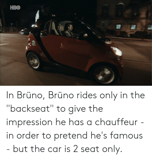 """chauffeur: HBO In Brüno, Brüno rides only in the """"backseat"""" to give the impression he has a chauffeur - in order to pretend he's famous - but the car is 2 seat only."""