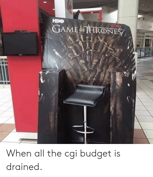 cgi: HBO When all the cgi budget is drained.