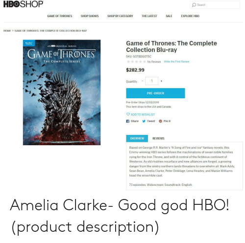 """mark addy: HBOSHOP  Search  SHOP BY CATEGORY  GAME OF THRONES  SHOP SHOWS  THE LATEST  SALE  EXPLORE HBO  GAME OF THRONES: THE COMPLETE COLLECTION BLU-RAY  HOME  Game of Thrones: The Complete  Collection Blu-ray  AN HBO ORIGINAL SERIES  GAME oF IHRONES  SKU: GOTBDGOTSC  THE COMPLETE SERIES  No Reviews Write the First Review  $282.99  Quantity:  PRE-ORDER  Pre-Order Ships 12/03/2019  This item ships to the USA and Canada.  ADD TO WISHLIST  f Share  Pin it  Tweet  REVIEWS  OVERVIEW  Based on George R.R. Martin's """"A Song of Fire and Ice"""" fantasy novels, this  Emmy-winning HBO series follows the machinations of seven noble families  vying for the Iron Throne, and with it control of the fictitious continent of  Westeros. As old rivalries resurface and new alliances are forged, a growing  danger from the wintry northern lands threatens to overwhelm all. Mark Addy,  Sean Bean, Amelia Clarke, Peter Dinklage, Lena Headey, and Maisie Williams  head the ensemble cast.  73 episodes. Widescreen; Soundtrack: English. Amelia Clarke- Good god HBO! (product description)"""