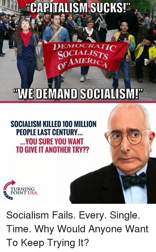 """America, Memes, and Socialism: HCAPITALISM SUCKS!""""  DEMOCRATI  SOCIALIST  of  AMERICA  4  WE DEMAND SOCIALISM!""""  SOCIALISM KILLED 10O MILLION  PEOPLE LAST CENTURY  YOU SURE YOU WANT  TO GIVE IT ANOTHER TRY??  NEN  TURNING  POINT USA Socialism Fails. Every. Single. Time.   Why Would Anyone Want To Keep Trying It?"""