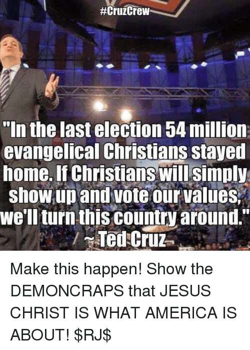 """America, Jesus, and Memes: HCruzCrew  """"In the last election 54 million  evangelical Christians stayed  home. If Christians Will simply  show up and voteour values.  We'll turn this country around  Ted Cruz Make this happen! Show the DEMONCRAPS that JESUS CHRIST IS WHAT AMERICA IS ABOUT! $RJ$"""