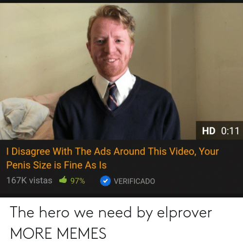 The Hero We Need: HD 0:11  I Disagree With The Ads Around This Video, Your  Penis Size is Fine As Is  167K vistas  97%  VERIFICADO The hero we need by elprover MORE MEMES