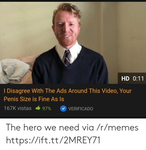 The Hero We Need: HD 0:11  I Disagree With The Ads Around This Video, Your  Penis Size is Fine As Is  167K vistas  97%  VERIFICADO The hero we need via /r/memes https://ift.tt/2MREY71
