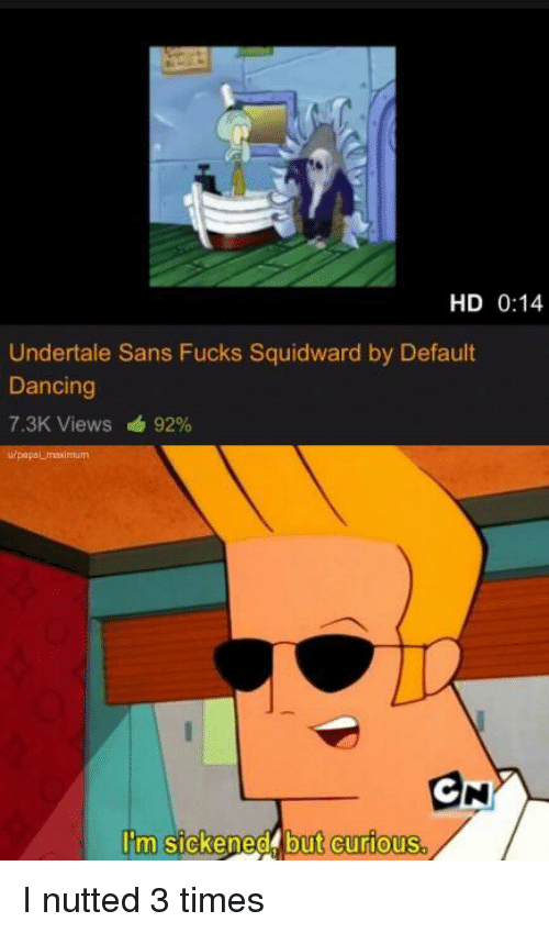 Undertale Sans: HD 0:14  Undertale Sans Fucks Squidward by Default  Dancing  7.3K Views 92%  urpapsl mesimum  I'm sickened but curious