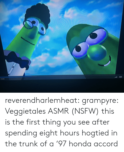 Honda Accord: HD  / 35:03 reverendharlemheat: grampyre:  Veggietales ASMR (NSFW)   this is the first thing you see after spending eight hours hogtied in the trunk of a '97 honda accord