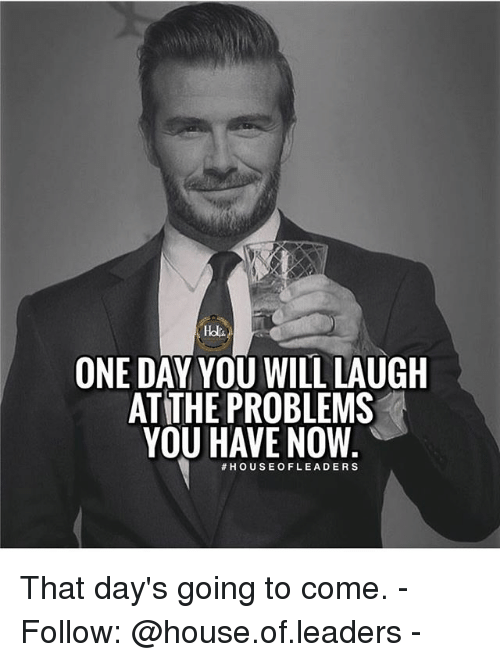 Memes, House, and 🤖: Hdlt  ONE DAY YOU WILL LAUGH  AT THE PROBLEMS  YOU HAVE NOW  That day's going to come. - Follow: @house.of.leaders -