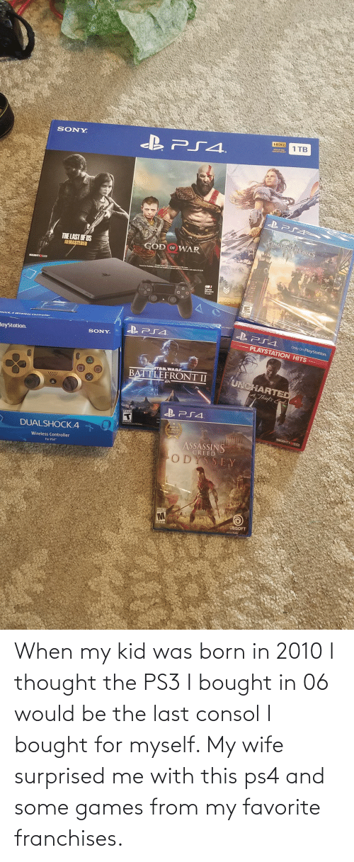 "sony playstation: HDR  1 TB  SONY  B PS4.  DISPLAY AND  CONTENT EADY""  KINGDOID HEaraS  THE LAST OF US  REMASTERED  GOD OF WAR  NAUGHTY SDOG  Santa  Monico  Studio  OIARE ENIX  C4 Wireless Controller  B PS4.  Only On PlayStation.  SONY.  PLAYSTATION. HITS  layStation.  STAR WARS  UNCHARTED  BATTLEFRONT II  AThief's End  BPS4.  D AWARDS  NAUGHTY D00  DUALSHOCK.4  ASSASSINS  CREED  Wireless Controller  For PS4""  ODYSSEY  MANA IN  UBISOFT When my kid was born in 2010 I thought the PS3 I bought in 06 would be the last consol I bought for myself. My wife surprised me with this ps4 and some games from my favorite franchises."