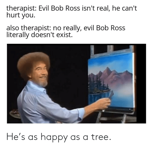 Tree: He's as happy as a tree.