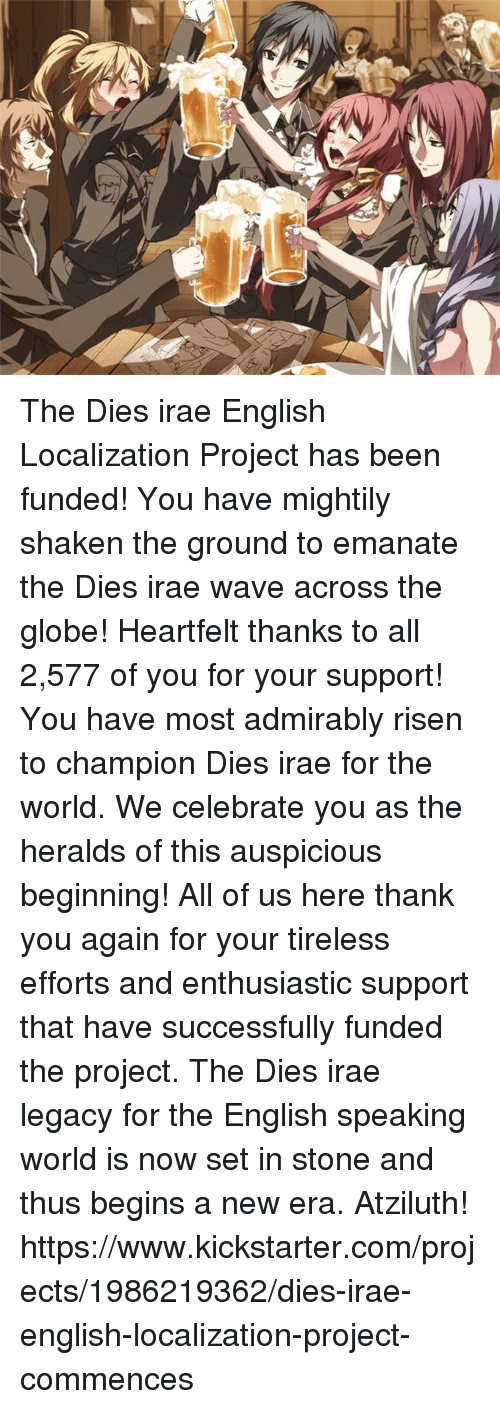 Dank, Kickstarter, and Legacy: he' 6( The Dies irae English Localization Project has been funded! You have mightily shaken the ground to emanate the Dies irae wave across the globe!  Heartfelt thanks to all 2,577 of you for your support! You have most admirably risen to champion Dies irae for the world. We celebrate you as the heralds of this auspicious beginning!  All of us here thank you again for your tireless efforts and enthusiastic support that have successfully funded the project. The Dies irae legacy for the English speaking world is now set in stone and thus begins a new era. Atziluth!  https://www.kickstarter.com/projects/1986219362/dies-irae-english-localization-project-commences