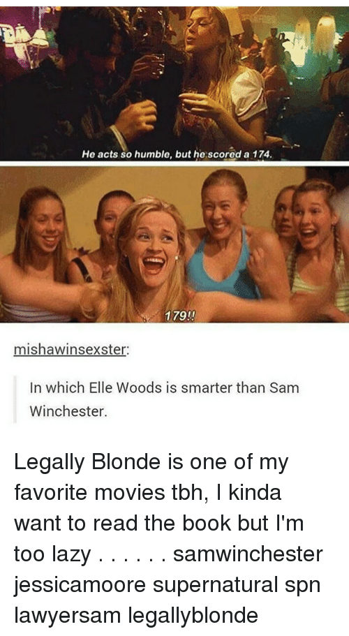 legally blondes: He acts so humble, but he scored a 174.  179!!  mishawinsexster.  In which Elle Woods is smarter than Sam  Winchester. Legally Blonde is one of my favorite movies tbh, I kinda want to read the book but I'm too lazy . . . . . . samwinchester jessicamoore supernatural spn lawyersam legallyblonde
