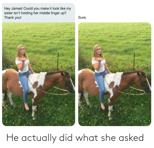 Asked: He actually did what she asked