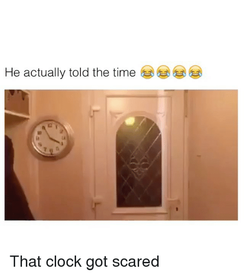 Clock, Time, and Got: He actually told the time  6 That clock got scared