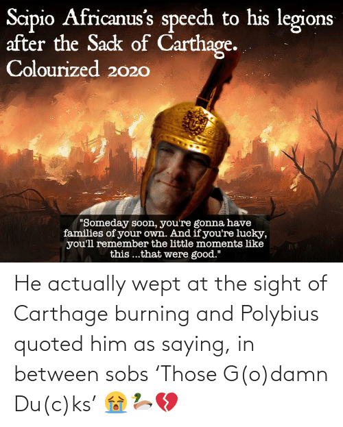 carthage: He actually wept at the sight of Carthage burning and Polybius quoted him as saying, in between sobs 'Those G(o)damn Du(c)ks' 😭🦆💔