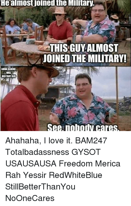 Linda Glocke: He almostjoined the Military.  THIS GUY ALMOST  JOINED THE MILITARY!  LINDA GLOCKE  WILL  DESTROY ISIS  See nobodV Cares. Ahahaha, I love it. BAM247 Totalbadassness GYSOT USAUSAUSA Freedom Merica Rah Yessir RedWhiteBlue StillBetterThanYou NoOneCares