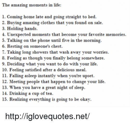 ming: he amazing moments in life  ming home late and going straight to bed.  1. Co  2. Buying amazing clothes that you found on sale  3. Holding hands.  4. Unexpected moments that become your favorite memories.  5. Talking on the phone until five in the morning  6. Resting on someone's chest.  7. Taking long showers that wash away your worries.  8. Feeling as though you finally belong somewhere  9. Deciding what you want to do with your life  10. Feeling satisfied after a delicious meal.  11. Falling asleep instantly when you're upset.  12. Meeting people that happen to change your life  13. When you have a great night of sleep  14. Drinking a cup of tea  15. Realizing everything is going to be okay http://iglovequotes.net/