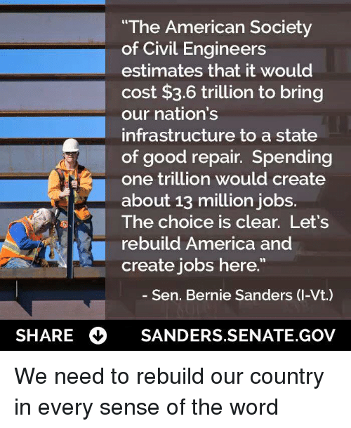"America, Bernie Sanders, and Memes: he American Society  of Civil Engineers  estimates that it would  cost $3.6 trillion to bring  our nation's  infrastructure to a state  of good repair. Spending  one trillion would create  about 13 million jobs.  The choice is clear. Let's  rebuild America and  create jobs here.""  Sen. Bernie Sanders (I-Vt.)  SHARE  SANDERS. SENATE GOV We need to rebuild our country in every sense of the word"