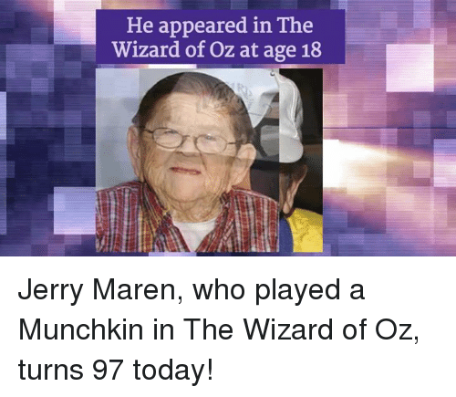 Jerri: He appeared in The  Wizard of Oz at age 18 Jerry Maren, who played a Munchkin in The Wizard of Oz, turns 97 today!