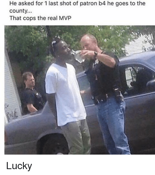 Memes, 🤖, and Patron: He asked for 1 last shot of patron b4 he goes to the  County.  That cops the real MVP Lucky