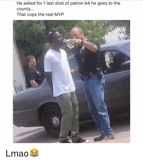 Dank Memes: He asked for 1 last shot of patron b4 he goes to the  County...  That cops the real MVP Lmao😂