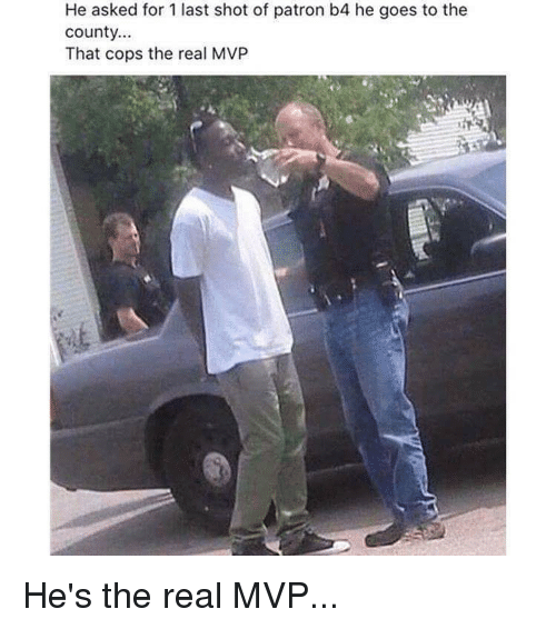 Memes, 🤖, and Patron: He asked for last shot of patron b4 he goes to the  County.  That cops the real MVP He's the real MVP...