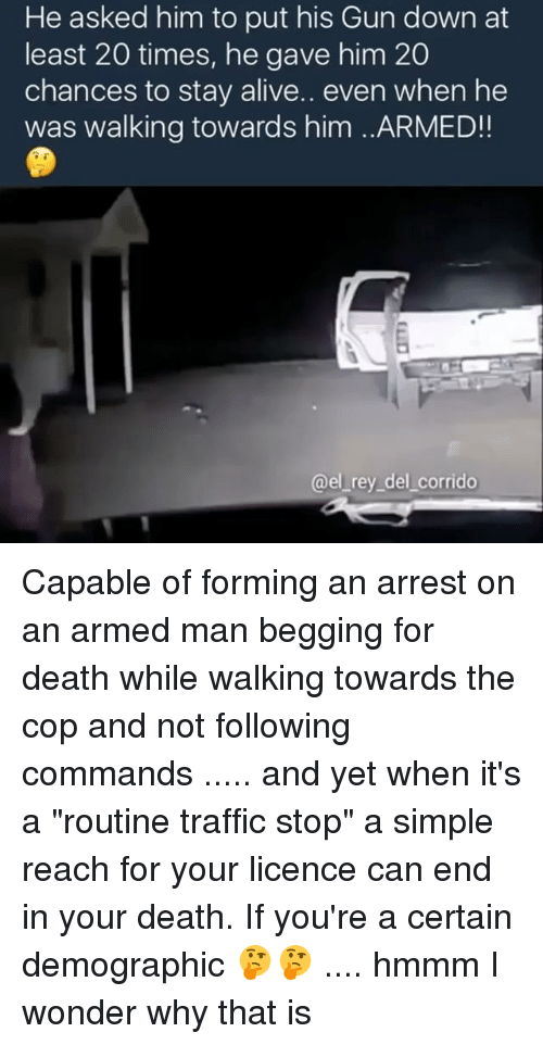 """Memes, Rey, and Traffic: He asked him to put his Gun down at  least 20 times, he gave him 20  chances to stay alive.. even when he  was walking towards him ..ARMED!  @el rey del corrido Capable of forming an arrest on an armed man begging for death while walking towards the cop and not following commands ..... and yet when it's a """"routine traffic stop"""" a simple reach for your licence can end in your death. If you're a certain demographic 🤔🤔 .... hmmm I wonder why that is"""