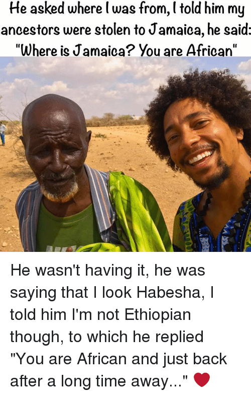 "Ethiopians: He asked where was from, l told him my  ancestors were stolen to Jamaica, he said:  ""Where is Jamaica? You are African' He wasn't having it, he was saying that I look Habesha, I told him I'm not Ethiopian though, to which he replied ""You are African and just back after a long time away..."" ❤️"