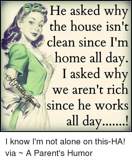 Parenting Humor: He asked why  the house isn't  clean since I'm  home all day  I asked why  we aren't rich  since he works  all day I know I'm not alone on this-HA!   via ~ A Parent's Humor