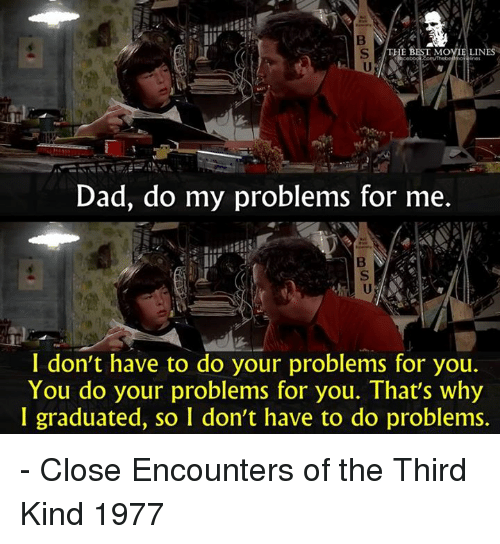 movie line: HE B  MOVIE LINES  Dad, do my problems for me  I don't have to do your problems for you.  You do your problems for you. That's why  I graduated, so I don't have to do problems. - Close Encounters of the Third Kind 1977