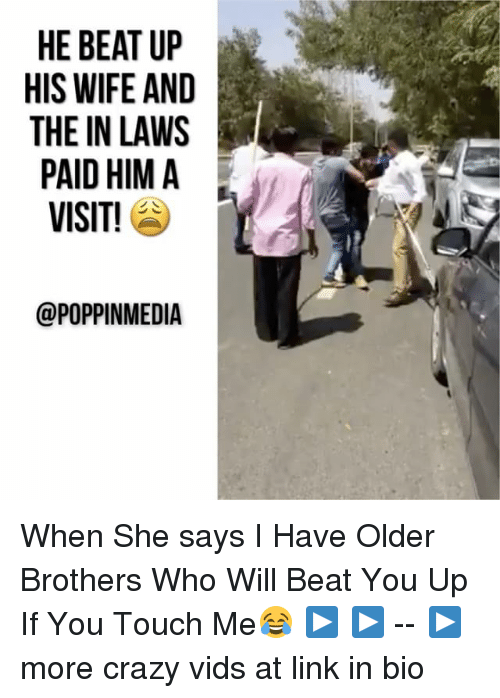 Crazy, Memes, and Link: HE BEAT UP  HIS WIFE AND  THE IN LAWS  PAID HIM A  VISIT!  @POPPINMEDIA When She says I Have Older Brothers Who Will Beat You Up If You Touch Me😂 ▶ ▶ -- ▶ more crazy vids at link in bio