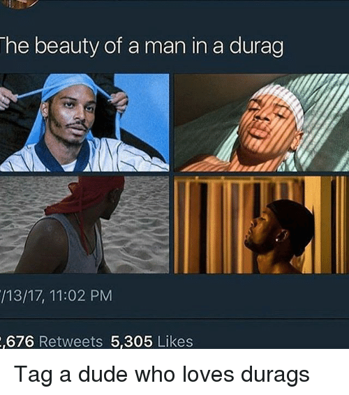Dude, Durag, and Memes: he beauty of a man in a durag  /13/17, 11:02 PM  ,676 Retweets 5,305 Likes Tag a dude who loves durags