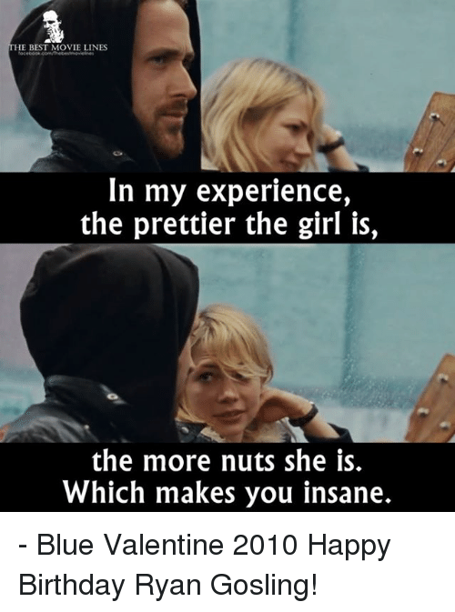 Birthday, Memes, and Movies: HE BEST MOVIE LINES  In my experience,  the prettier the girl is,  the more nuts she is.  Which makes you insane. - Blue Valentine 2010  Happy Birthday Ryan Gosling!