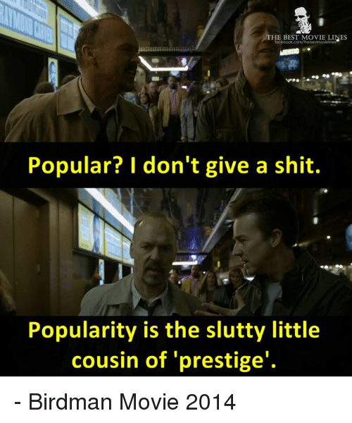 Birdman, Memes, and 🤖: HE BEST MOVIE LINES  Popular? don't give a shit.  Popularity is the slutty little  cousin of 'prestige' - Birdman Movie 2014