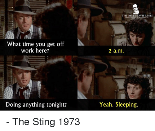 movie lines: HE BEST MOVIE LINES  What time you get off  work here?  2 a.m  Doing anything tonight?  Yeah. Sleeping. - The Sting 1973