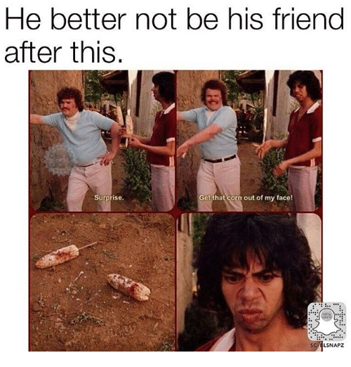 Memes, 🤖, and Corn: He better not be his friend  after this  surprise.  Get that corn out of my face!  LSNAPZ