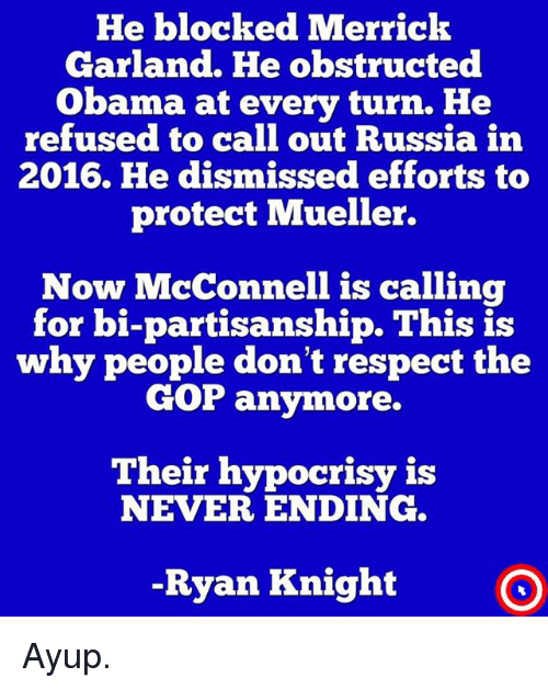 Never Ending: He blocked Merrick  Garland. He obstructed  Obama at every turn. He  refused to call out Russia in  2016. He dismissed efforts to  protect Mueller.  Now McConnell is calling  for bi-partisanship. This is  why people don't respect the  GOP anymore.  Their hypocrisy i:s  NEVER ENDING  -Ryan Knight O Ayup.