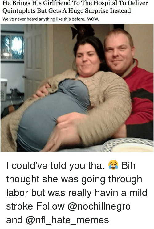 Deliverance: He Brings His Girlfriend To The Hospital To Deliver  Quintuplets But Gets A Huge Surprise Instead  We've never heard anything like this before. WOW. I could've told you that 😂 Bih thought she was going through labor but was really havin a mild stroke Follow @nochillnegro and @nfl_hate_memes