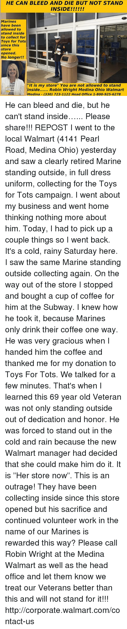 """This Is An Outrage: HE CAN BLEED AND DIE BUT NOT STAND  Marines  have been  allowed to  stand inside  to collect for  Toys for Tots  since this  store  opened.  No longer!!  """"It is my store"""" You are not allowed to stand  !inside Robin Wright Medina Ohio Walmart  \Medina- (330) 723-1122 Head Office 1-800-925-6278  .  A He can bleed and die, but he can't stand inside…... Please share!!!  REPOST  I went to the local Walmart (4141 Pearl Road, Medina Ohio) yesterday and saw a clearly retired Marine standing outside, in full dress uniform, collecting for the Toys for Tots campaign. I went about my business and went home thinking nothing more about him. Today, I had to pick up a couple things so I went back.  It's a cold, rainy Saturday here. I saw the same Marine standing outside collecting again. On the way out of the store I stopped and bought a cup of coffee for him at the Subway.  I knew how he took it, because Marines only drink their coffee one way.  He was very gracious when I handed him the coffee and thanked me for my donation to Toys For Tots. We talked for a few minutes. That's when I learned  this 69 year old Veteran was not only standing outside out of dedication and honor.  He was forced to stand out in the cold and rain because the new Walmart manager had decided that she could make him do it. It is """"Her store now"""".   This is an outrage! They have been collecting inside since this store opened but his sacrifice and continued volunteer work in the name of our Marines is rewarded this way? Please call Robin Wright at the Medina Walmart as well as the head office and let them know we treat our Veterans better than this and will not stand for it!!!    http://corporate.walmart.com/contact-us"""