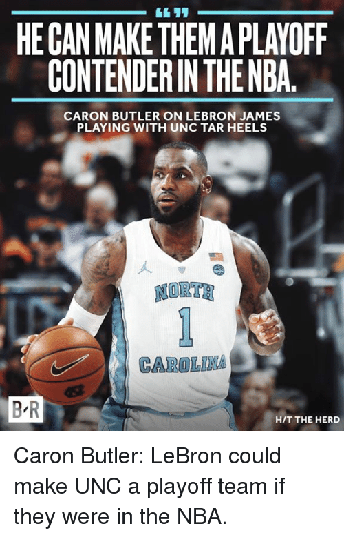 tars: HE CAN MAKE THEMAPLAYOFF  CONTENDERIN THENBA  CARON BUTLER ON LEBRON JAMES  PLAYING WITH UNC TAR HEELS  NORTE  CAROLINA  BR  HIT THE HERD Caron Butler: LeBron could make UNC a playoff team if they were in the NBA.