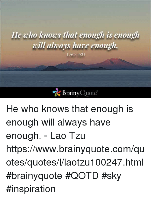cho: He cho knoes that enough is enough  cili alaeays have enough.  LAO TZU  Brainy  Quote He who knows that enough is enough will always have enough. - Lao Tzu https://www.brainyquote.com/quotes/quotes/l/laotzu100247.html #brainyquote #QOTD #sky #inspiration
