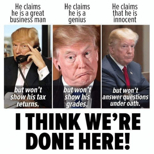 oath: He claims  he is a great  business man  He claims  he is a  genius  He claims  that he is  innocent  but won't  show his tax  returns.  but won't  show his.  grades.  but won't  /answer questions  under oath.  I THINK WE'RE  DONE HERE!