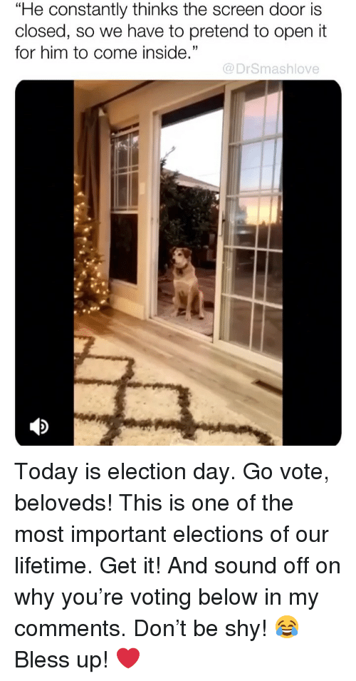 "election day: ""He constantly thinks the screen door is  closed, so we have to pretend to open it  for him to come inside.""  35  @DrSmashlove Today is election day. Go vote, beloveds! This is one of the most important elections of our lifetime. Get it! And sound off on why you're voting below in my comments. Don't be shy! 😂 Bless up! ❤️"